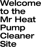Welcome to the Mr Heat Pump Cleaner Site